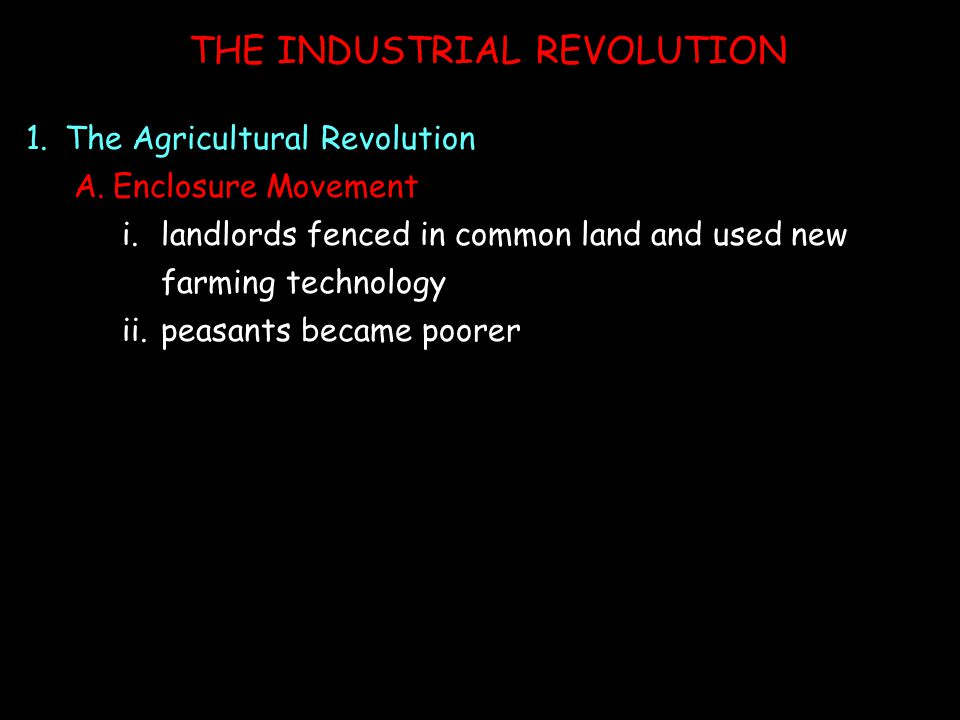 THE INDUSTRIAL REVOLUTION 1.The Agricultural Revolution A.Enclosure Movement i.landlords fenced in common land and used new farming technology ii.peasants became poorer