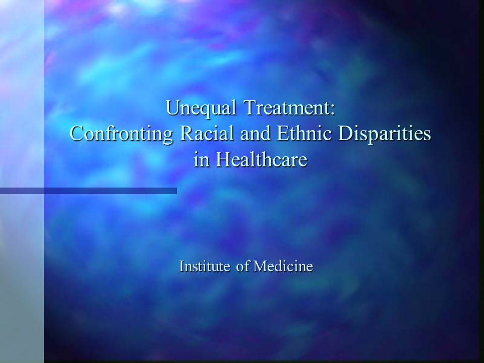 Unequal Treatment: Confronting Racial and Ethnic Disparities in Healthcare Institute of Medicine