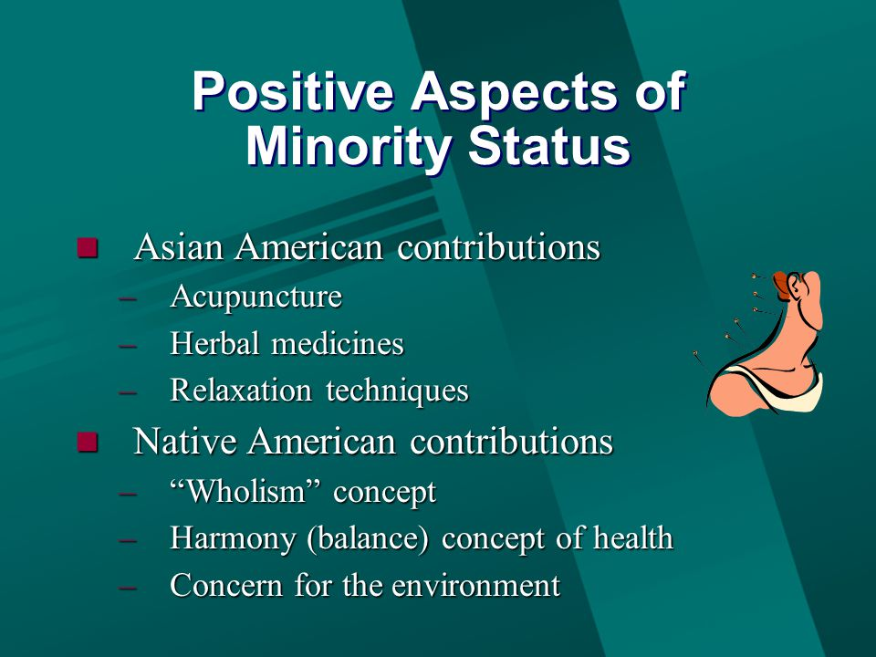 Positive Aspects of Minority Status Asian American contributions Asian American contributions –Acupuncture –Herbal medicines –Relaxation techniques Native American contributions Native American contributions – Wholism concept –Harmony (balance) concept of health –Concern for the environment