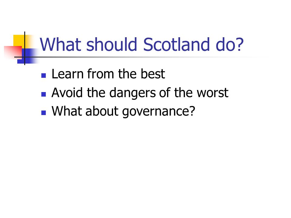 What should Scotland do Learn from the best Avoid the dangers of the worst What about governance