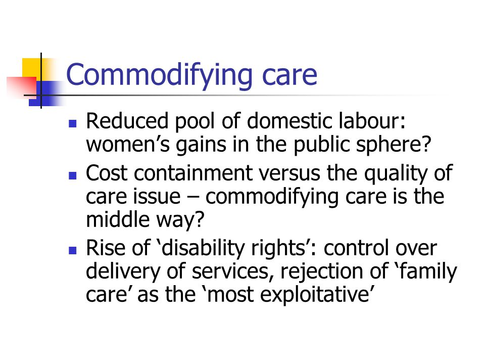 Commodifying care Reduced pool of domestic labour: women's gains in the public sphere.
