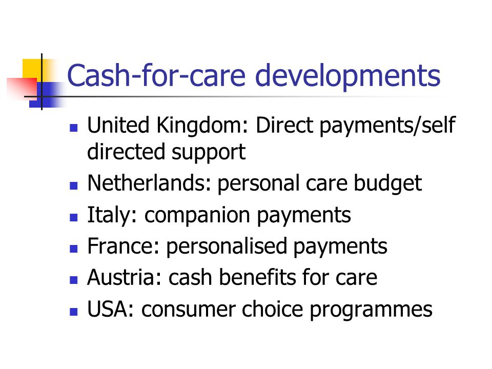 Cash-for-care developments United Kingdom: Direct payments/self directed support Netherlands: personal care budget Italy: companion payments France: personalised payments Austria: cash benefits for care USA: consumer choice programmes