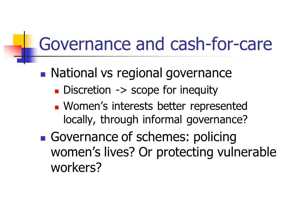 Governance and cash-for-care National vs regional governance Discretion -> scope for inequity Women's interests better represented locally, through informal governance.