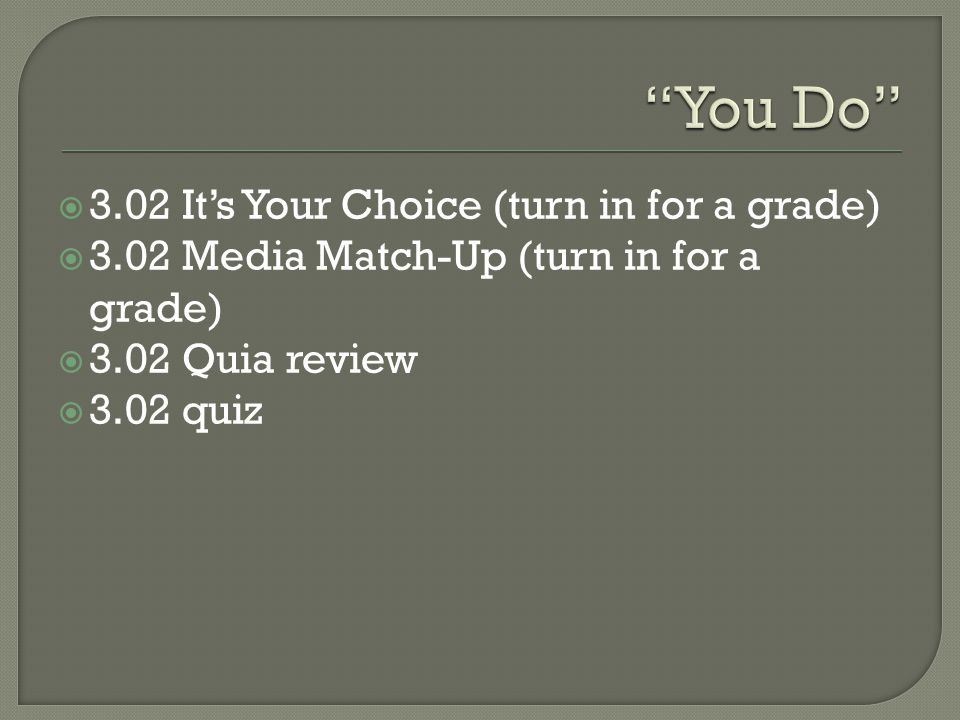  3.02 It's Your Choice (turn in for a grade)  3.02 Media Match-Up (turn in for a grade)  3.02 Quia review  3.02 quiz