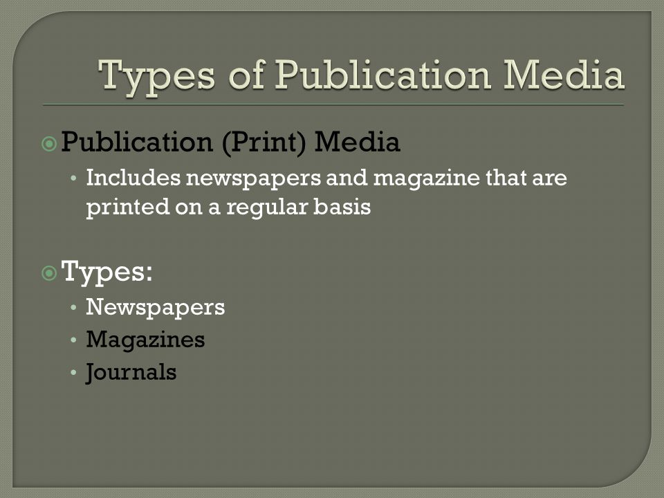  Publication (Print) Media Includes newspapers and magazine that are printed on a regular basis  Types: Newspapers Magazines Journals