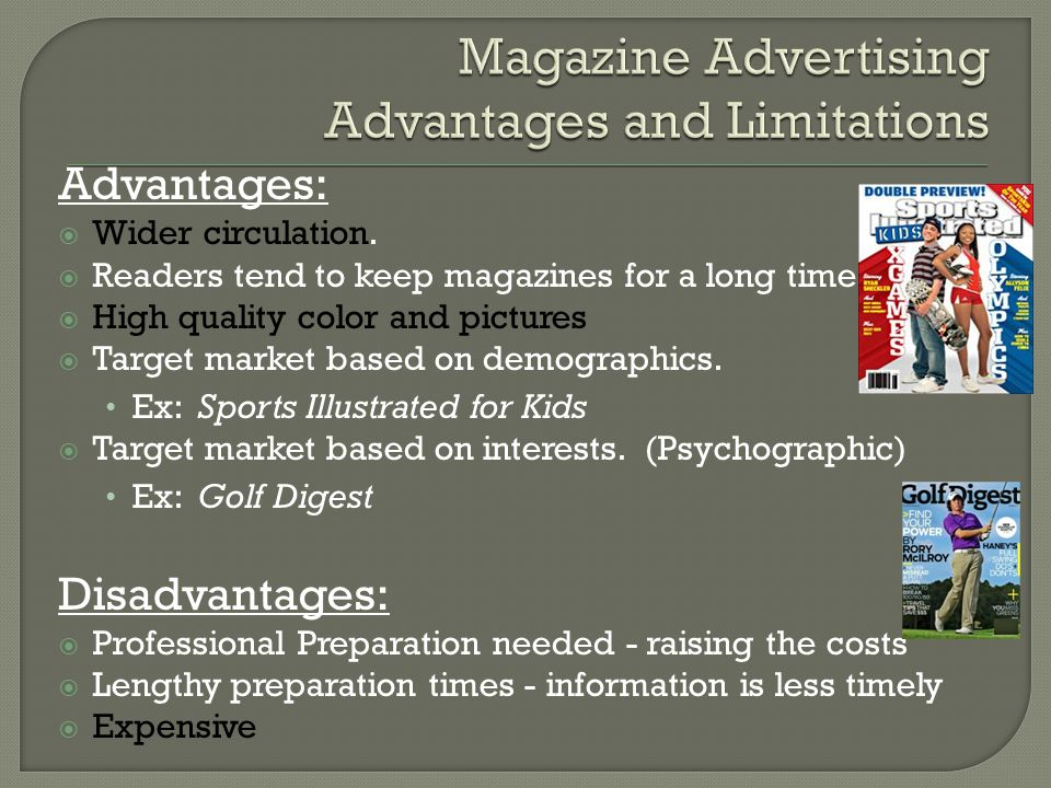 Advantages:  Wider circulation.  Readers tend to keep magazines for a long time.