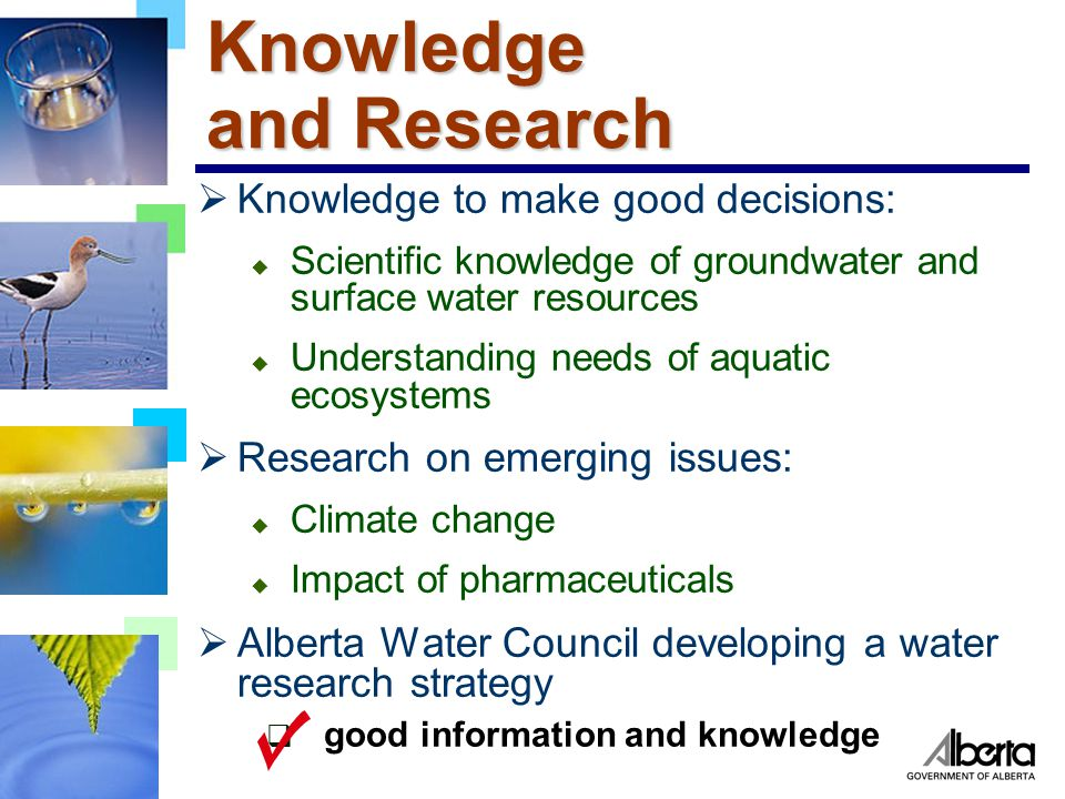 Knowledge and Research  Knowledge to make good decisions: u Scientific knowledge of groundwater and surface water resources u Understanding needs of aquatic ecosystems  Research on emerging issues: u Climate change u Impact of pharmaceuticals  Alberta Water Council developing a water research strategy  good information and knowledge