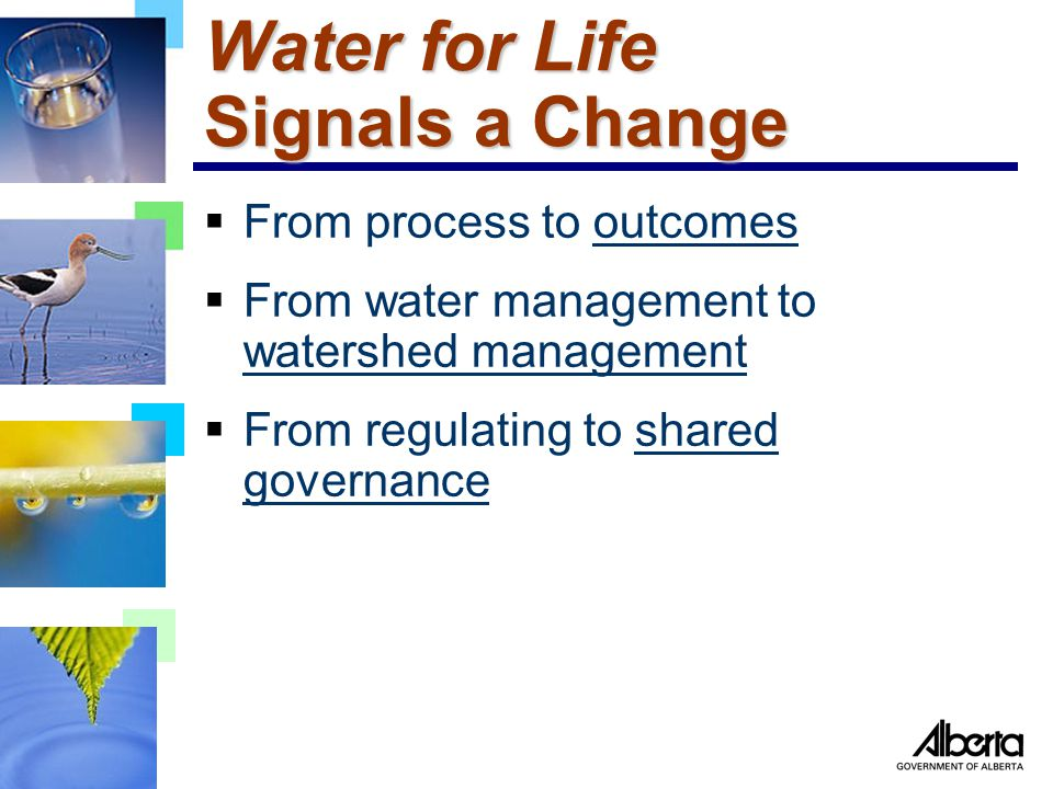 Water for Life Signals a Change  From process to outcomes  From water management to watershed management  From regulating to shared governance
