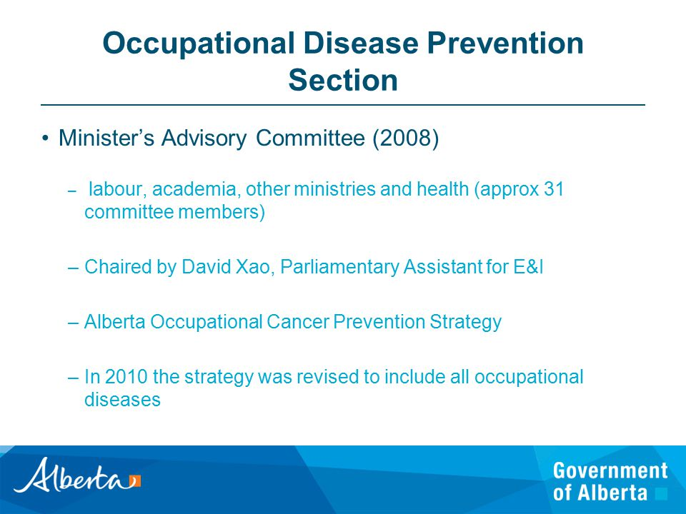 Occupational Disease Prevention Section Minister's Advisory Committee (2008) – labour, academia, other ministries and health (approx 31 committee members) –Chaired by David Xao, Parliamentary Assistant for E&I –Alberta Occupational Cancer Prevention Strategy –In 2010 the strategy was revised to include all occupational diseases