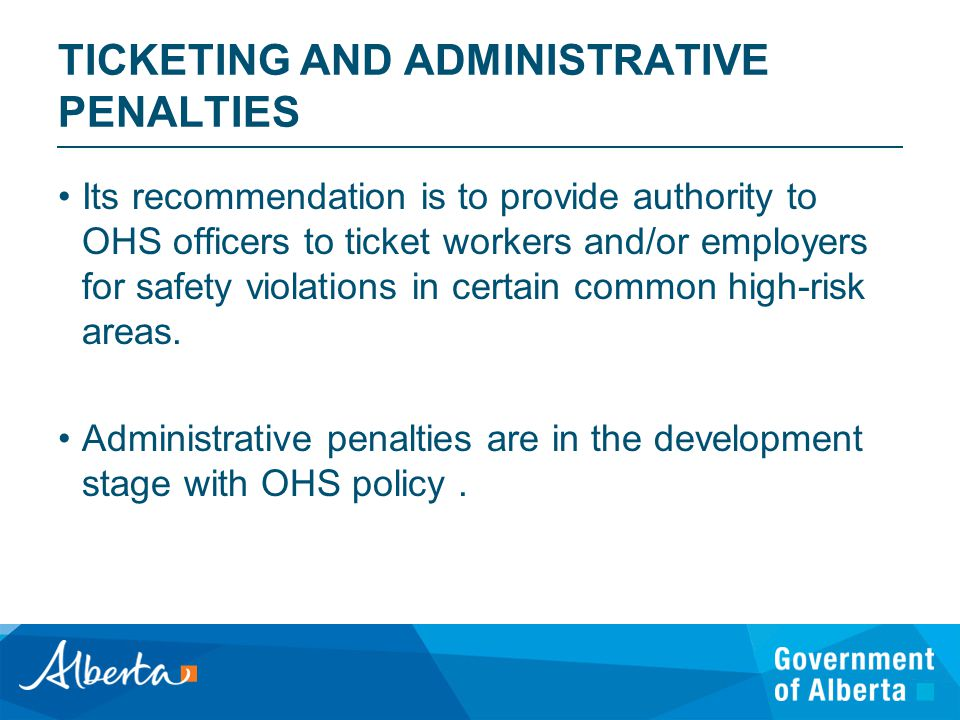 TICKETING AND ADMINISTRATIVE PENALTIES Its recommendation is to provide authority to OHS officers to ticket workers and/or employers for safety violations in certain common high-risk areas.