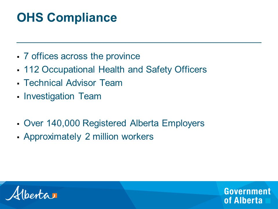OHS Compliance  7 offices across the province  112 Occupational Health and Safety Officers  Technical Advisor Team  Investigation Team  Over 140,000 Registered Alberta Employers  Approximately 2 million workers