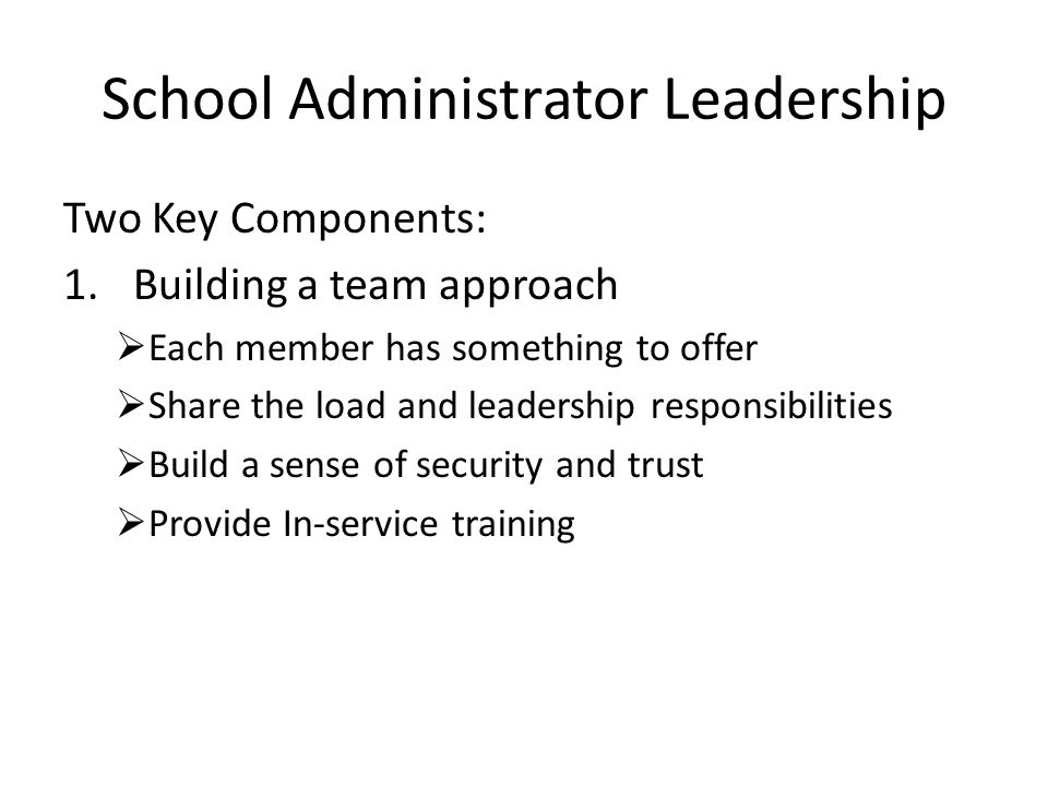 School Administrator Leadership Two Key Components: 1.Building a team approach  Each member has something to offer  Share the load and leadership responsibilities  Build a sense of security and trust  Provide In-service training