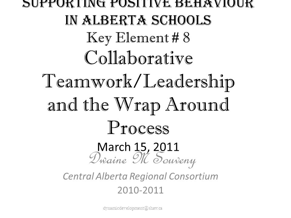 Supporting Positive Behaviour in Alberta Schools Key Element # 8 Collaborative Teamwork/Leadership and the Wrap Around Process March 15, 2011 Dwaine M Souveny Central Alberta Regional Consortium