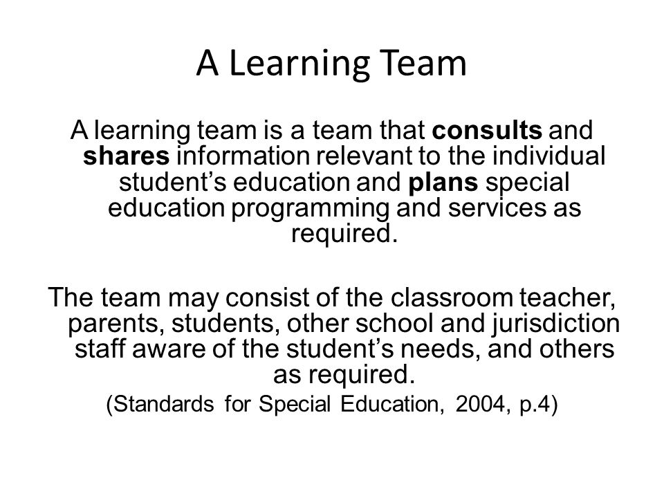 A Learning Team A learning team is a team that consults and shares information relevant to the individual student's education and plans special education programming and services as required.