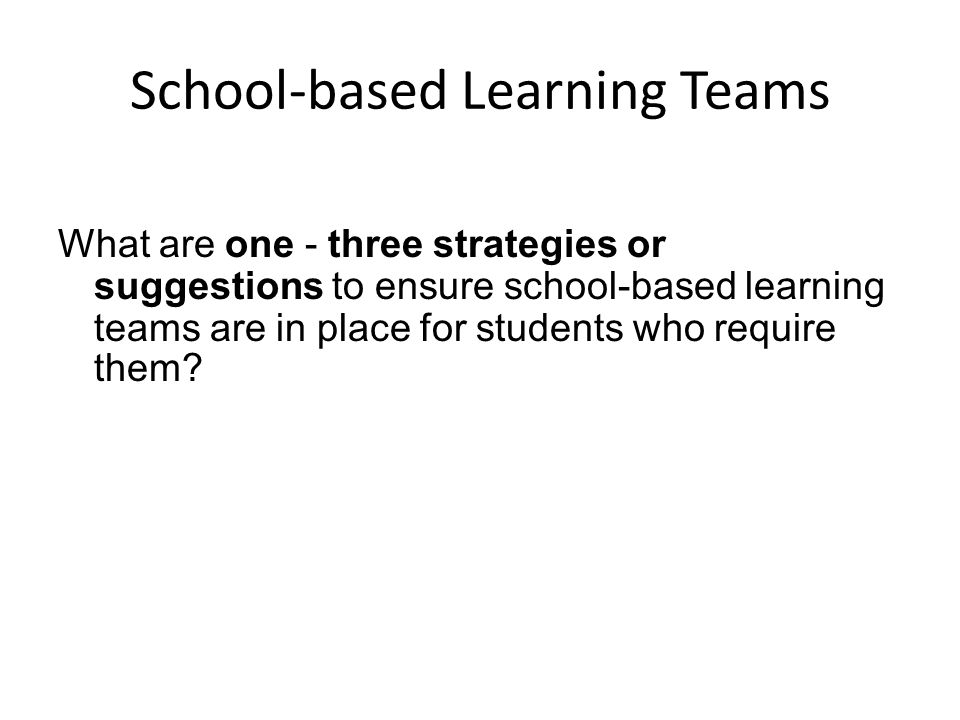 School-based Learning Teams What are one - three strategies or suggestions to ensure school-based learning teams are in place for students who require them