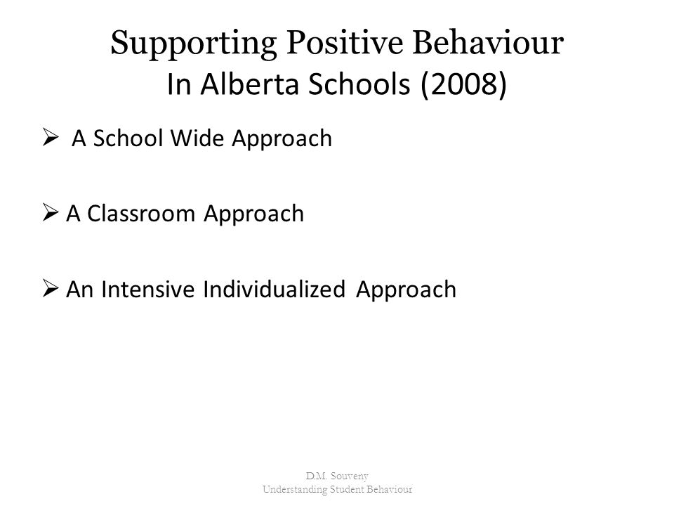 Supporting Positive Behaviour In Alberta Schools (2008)  A School Wide Approach  A Classroom Approach  An Intensive Individualized Approach D.M.
