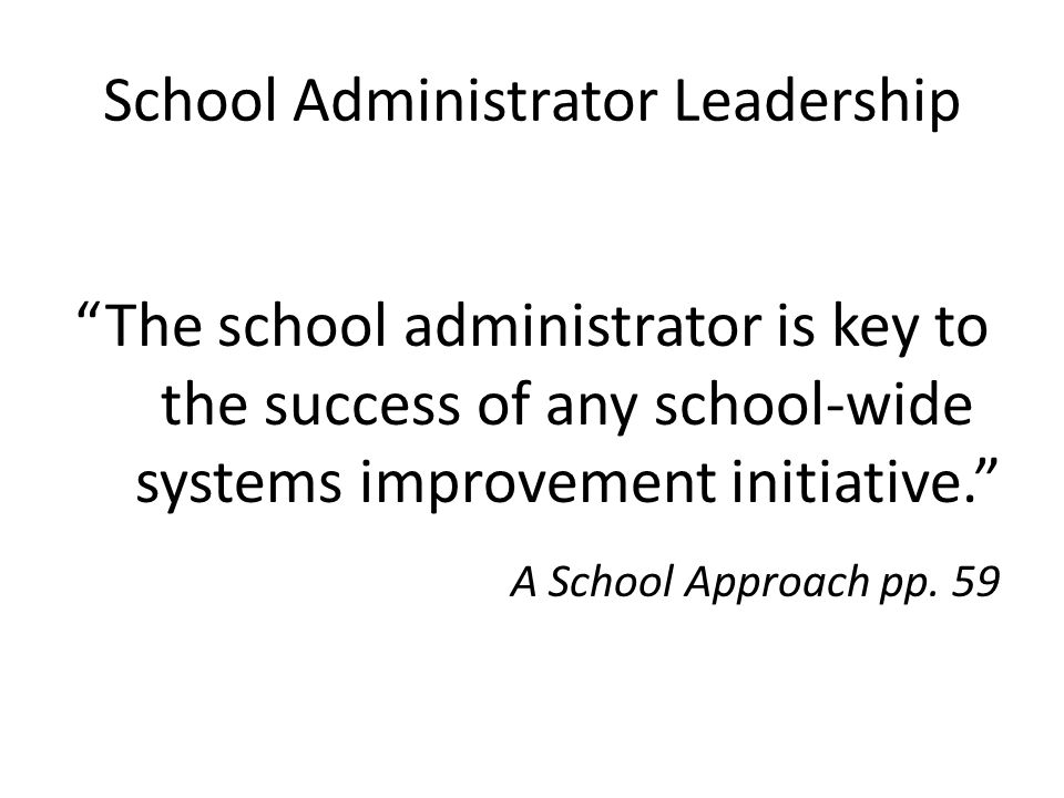 School Administrator Leadership The school administrator is key to the success of any school-wide systems improvement initiative. A School Approach pp.