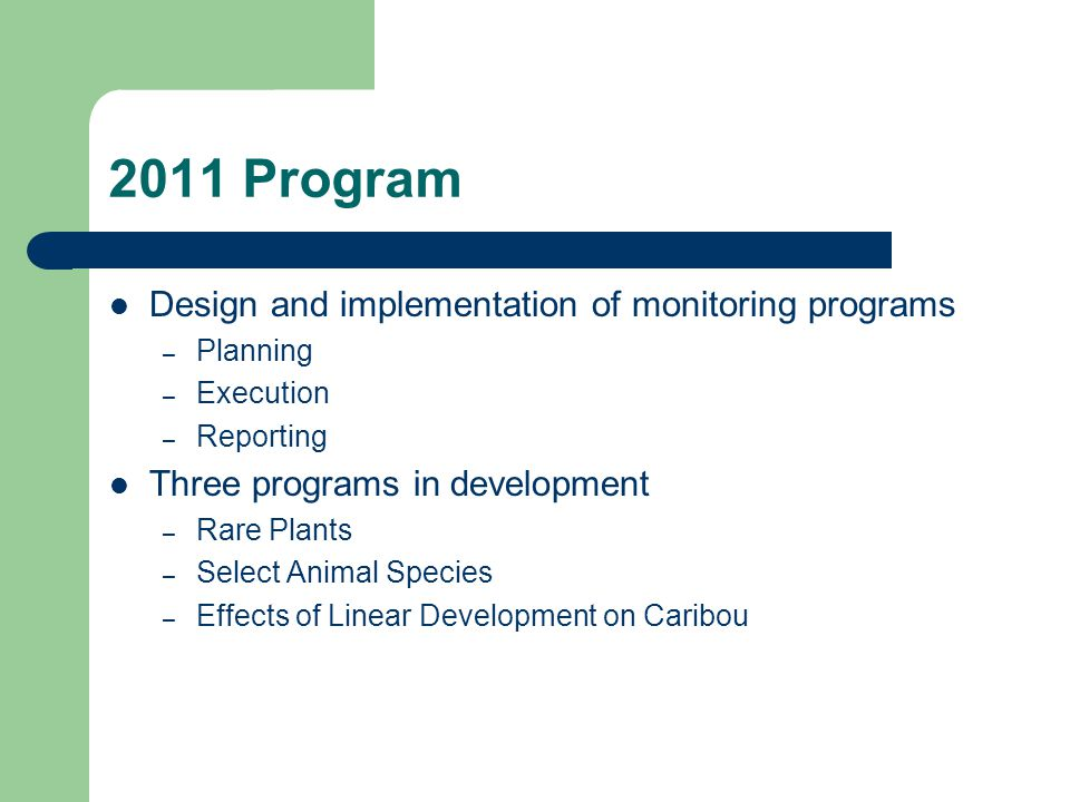 2011 Program Design and implementation of monitoring programs – Planning – Execution – Reporting Three programs in development – Rare Plants – Select Animal Species – Effects of Linear Development on Caribou