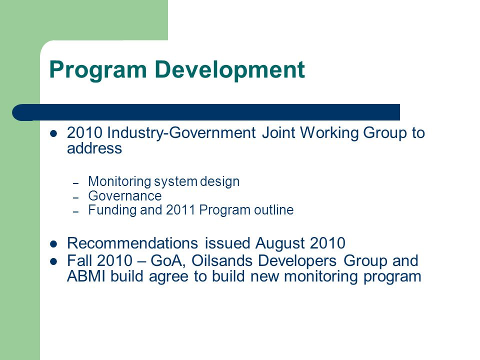 Program Development 2010 Industry-Government Joint Working Group to address – Monitoring system design – Governance – Funding and 2011 Program outline Recommendations issued August 2010 Fall 2010 – GoA, Oilsands Developers Group and ABMI build agree to build new monitoring program