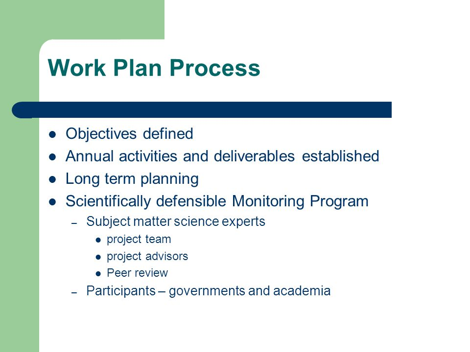 Work Plan Process Objectives defined Annual activities and deliverables established Long term planning Scientifically defensible Monitoring Program – Subject matter science experts project team project advisors Peer review – Participants – governments and academia