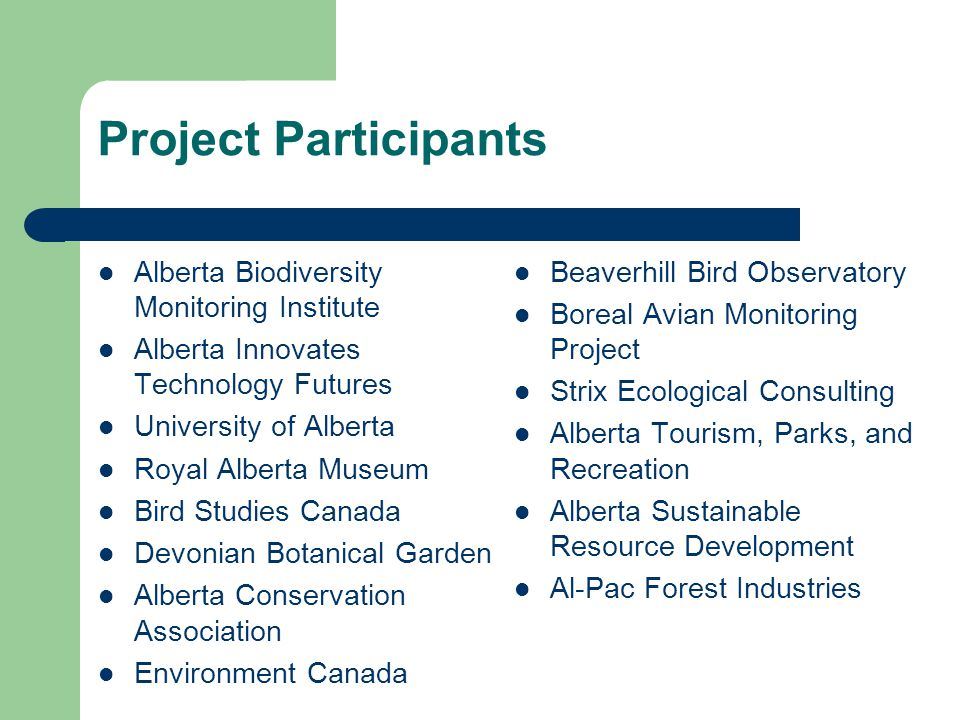 Project Participants Alberta Biodiversity Monitoring Institute Alberta Innovates Technology Futures University of Alberta Royal Alberta Museum Bird Studies Canada Devonian Botanical Garden Alberta Conservation Association Environment Canada Beaverhill Bird Observatory Boreal Avian Monitoring Project Strix Ecological Consulting Alberta Tourism, Parks, and Recreation Alberta Sustainable Resource Development Al-Pac Forest Industries