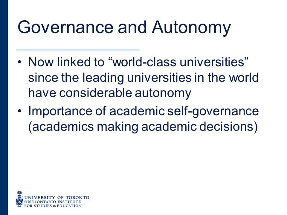 Governance and Autonomy Now linked to world-class universities since the leading universities in the world have considerable autonomy Importance of academic self-governance (academics making academic decisions)
