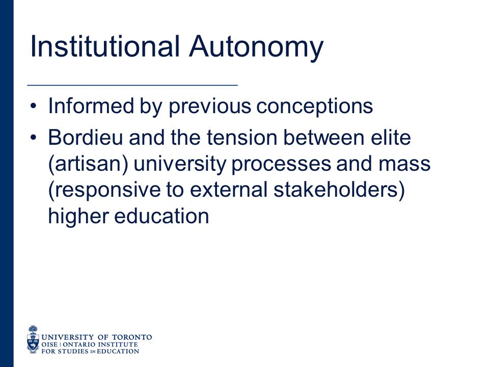 Institutional Autonomy Informed by previous conceptions Bordieu and the tension between elite (artisan) university processes and mass (responsive to external stakeholders) higher education