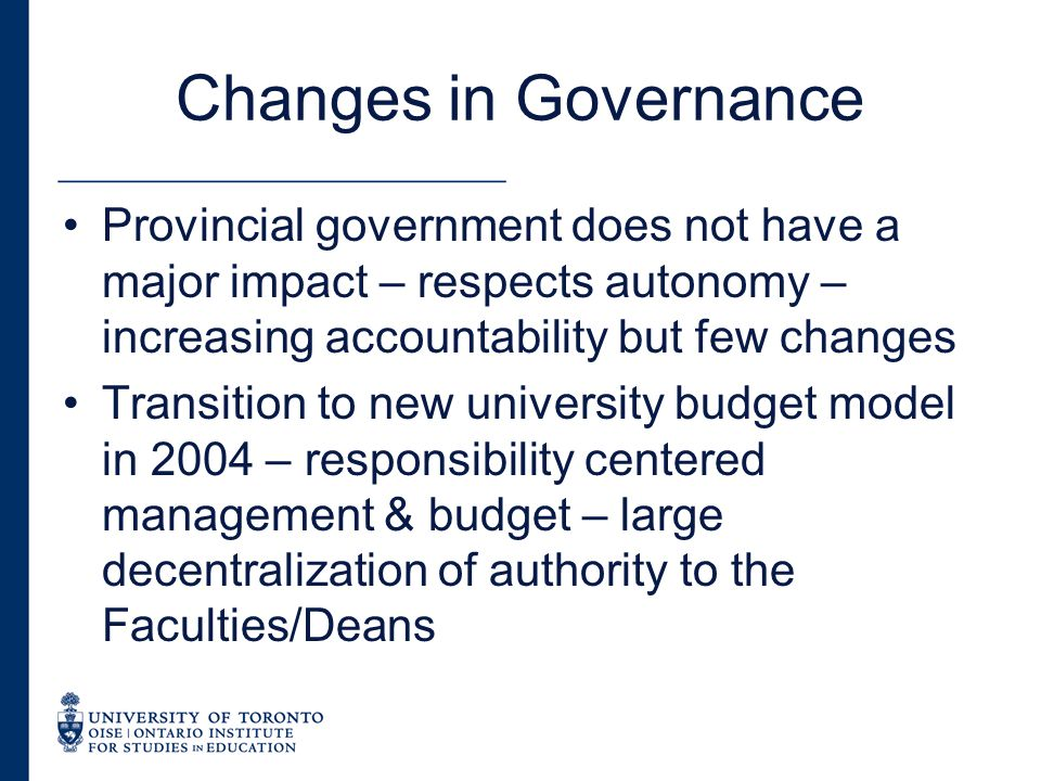 Changes in Governance Provincial government does not have a major impact – respects autonomy – increasing accountability but few changes Transition to new university budget model in 2004 – responsibility centered management & budget – large decentralization of authority to the Faculties/Deans