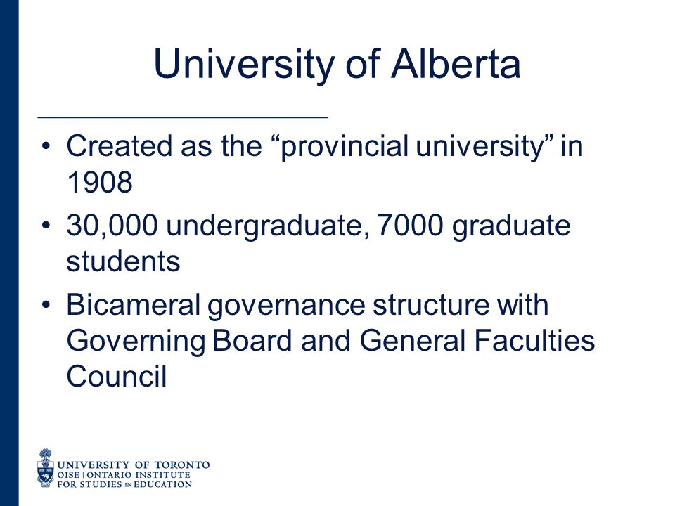 University of Alberta Created as the provincial university in ,000 undergraduate, 7000 graduate students Bicameral governance structure with Governing Board and General Faculties Council