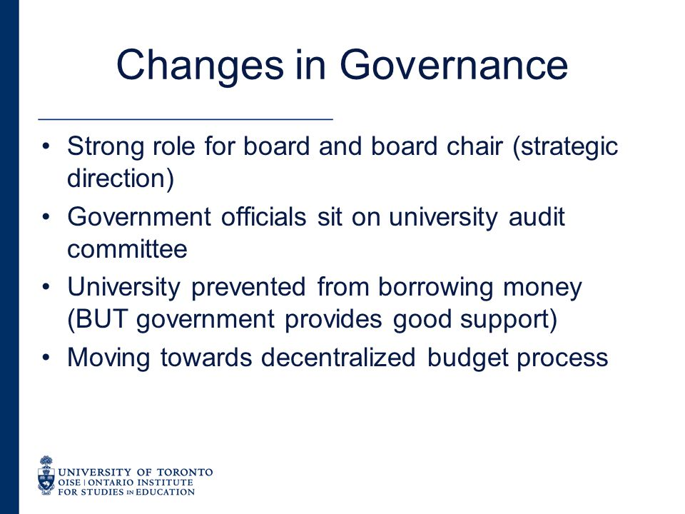 Changes in Governance Strong role for board and board chair (strategic direction) Government officials sit on university audit committee University prevented from borrowing money (BUT government provides good support) Moving towards decentralized budget process