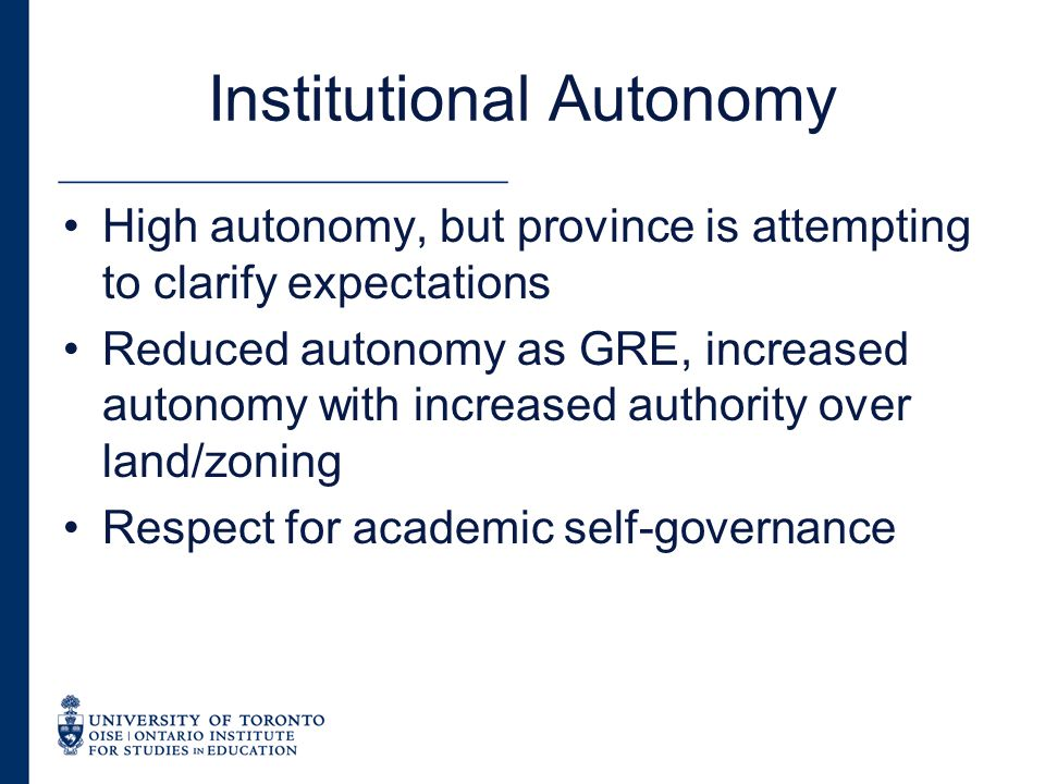 Institutional Autonomy High autonomy, but province is attempting to clarify expectations Reduced autonomy as GRE, increased autonomy with increased authority over land/zoning Respect for academic self-governance