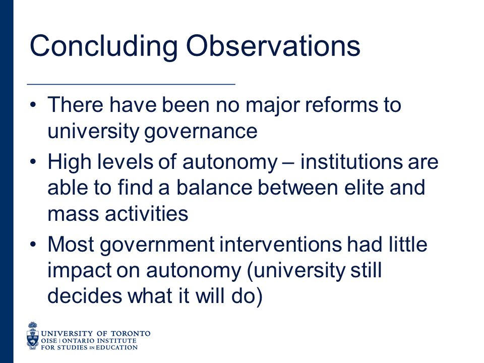 Concluding Observations There have been no major reforms to university governance High levels of autonomy – institutions are able to find a balance between elite and mass activities Most government interventions had little impact on autonomy (university still decides what it will do)