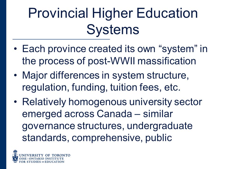 Provincial Higher Education Systems Each province created its own system in the process of post-WWII massification Major differences in system structure, regulation, funding, tuition fees, etc.