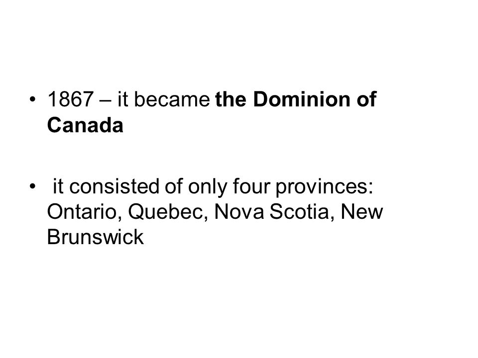 1867 – it became the Dominion of Canada it consisted of only four provinces: Ontario, Quebec, Nova Scotia, New Brunswick