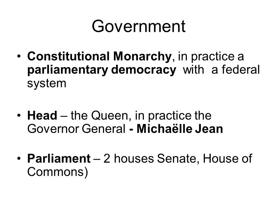 Government Constitutional Monarchy, in practice a parliamentary democracy with a federal system Head – the Queen, in practice the Governor General - Michaëlle Jean Parliament – 2 houses Senate, House of Commons)