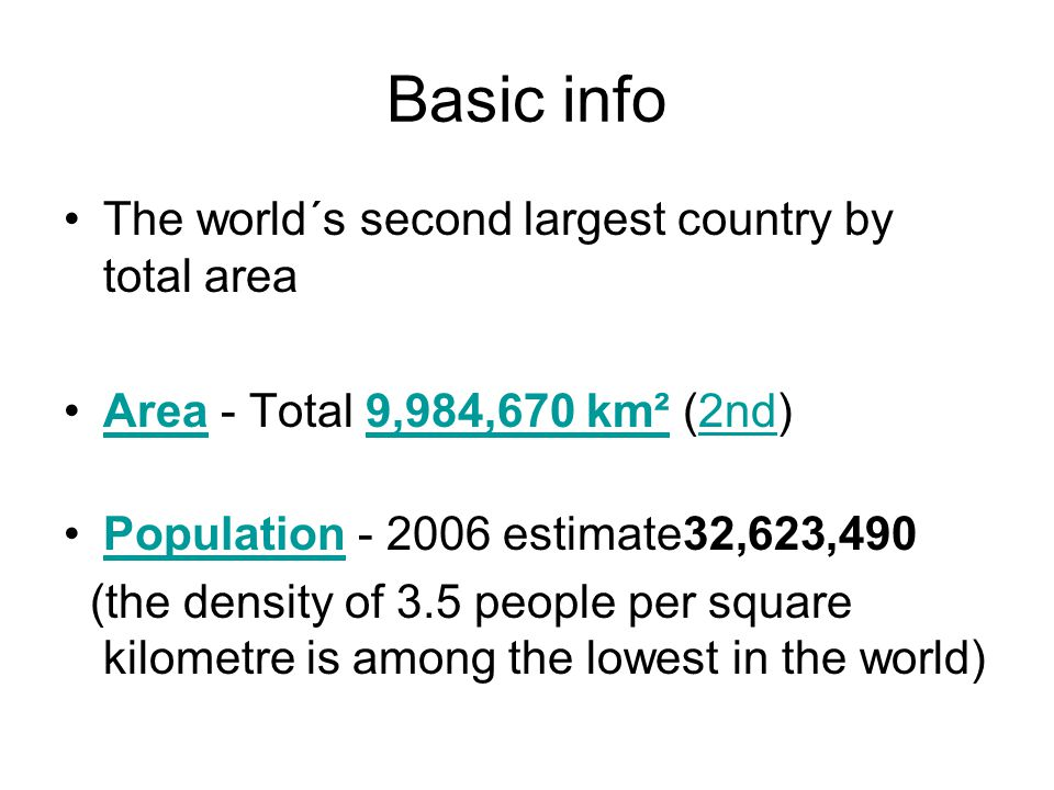 Basic info The world´s second largest country by total area Area - Total 9,984,670 km² (2nd)Area9,984,670 km²2nd Population estimate32,623,490Population (the density of 3.5 people per square kilometre is among the lowest in the world)