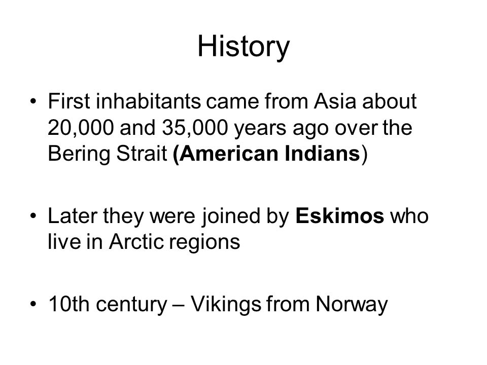 History First inhabitants came from Asia about 20,000 and 35,000 years ago over the Bering Strait (American Indians) Later they were joined by Eskimos who live in Arctic regions 10th century – Vikings from Norway