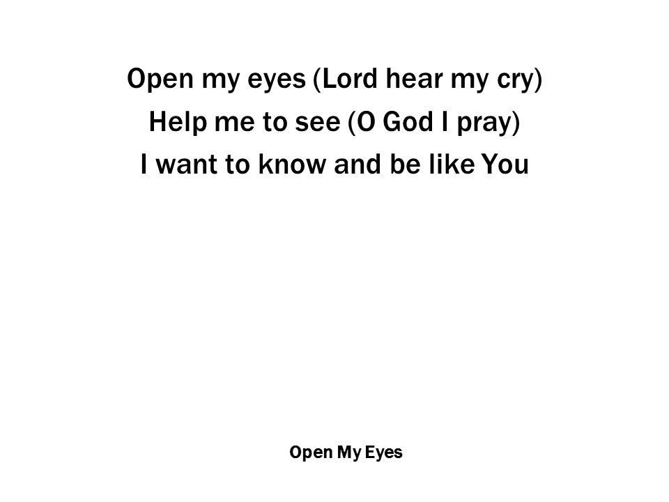 Open My Eyes Open my eyes (Lord hear my cry) Help me to see (O God I pray) I want to know and be like You