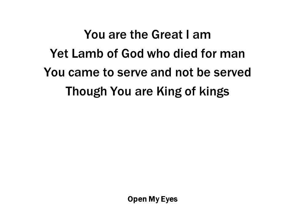 Open My Eyes You are the Great I am Yet Lamb of God who died for man You came to serve and not be served Though You are King of kings