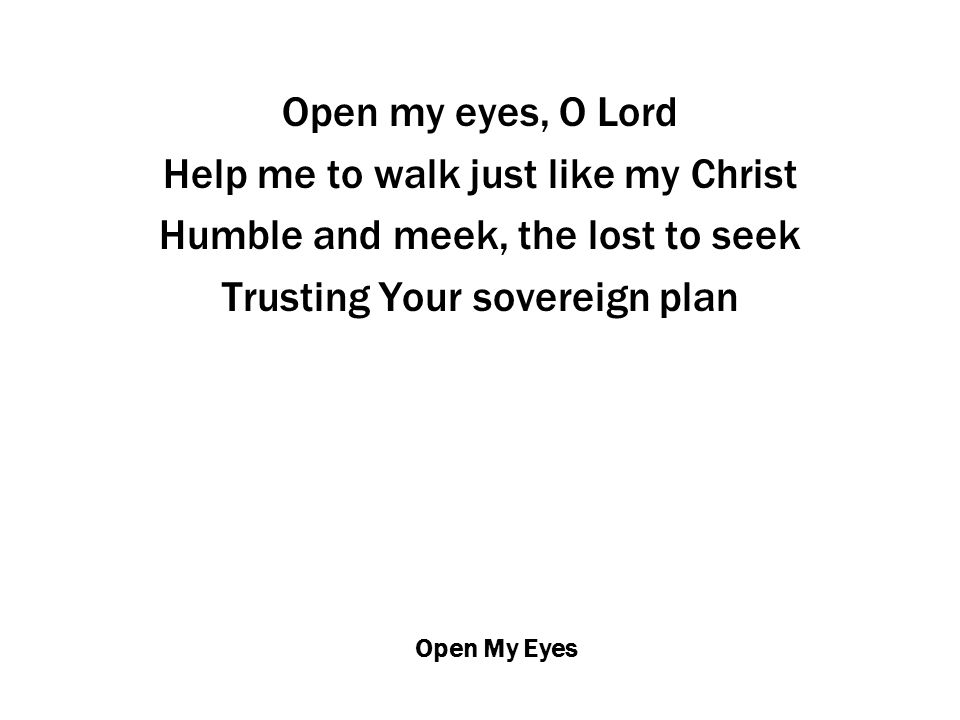 Open My Eyes Open my eyes, O Lord Help me to walk just like my Christ Humble and meek, the lost to seek Trusting Your sovereign plan