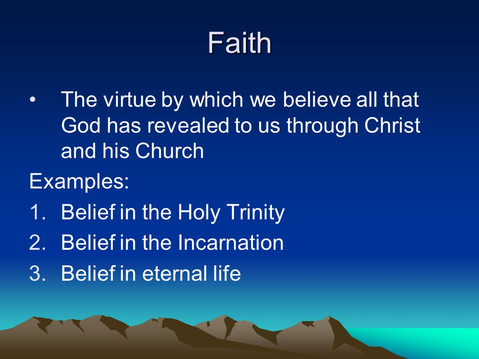 Faith The virtue by which we believe all that God has revealed to us through Christ and his Church Examples: 1.Belief in the Holy Trinity 2.Belief in the Incarnation 3.Belief in eternal life