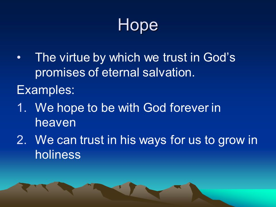 Hope The virtue by which we trust in God's promises of eternal salvation.