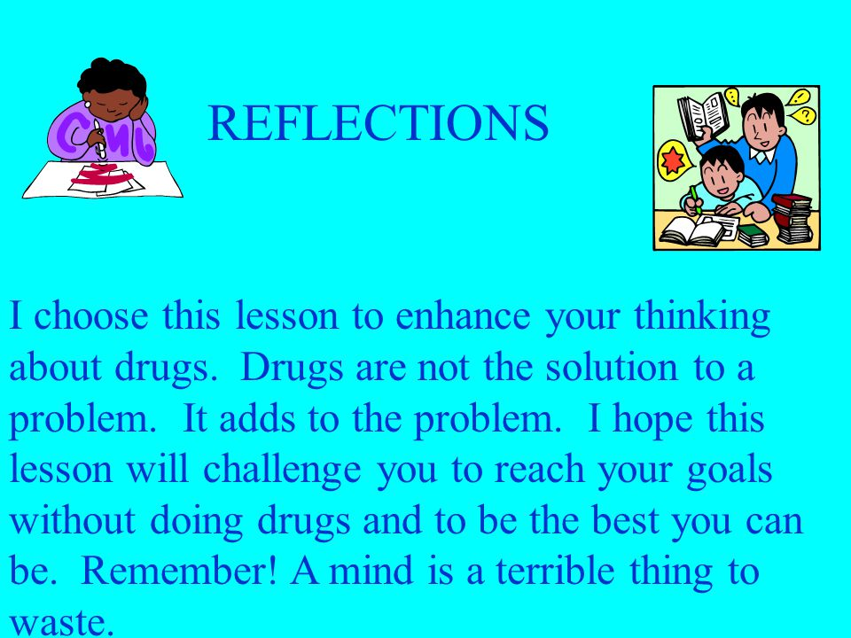REFLECTIONS I choose this lesson to enhance your thinking about drugs.