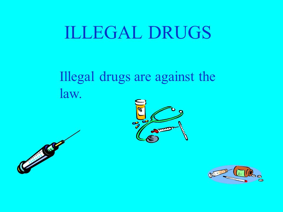 ILLEGAL DRUGS Illegal drugs are against the law.