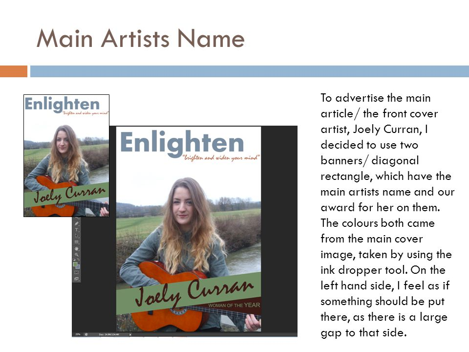 Main Artists Name To advertise the main article/ the front cover artist, Joely Curran, I decided to use two banners/ diagonal rectangle, which have the main artists name and our award for her on them.
