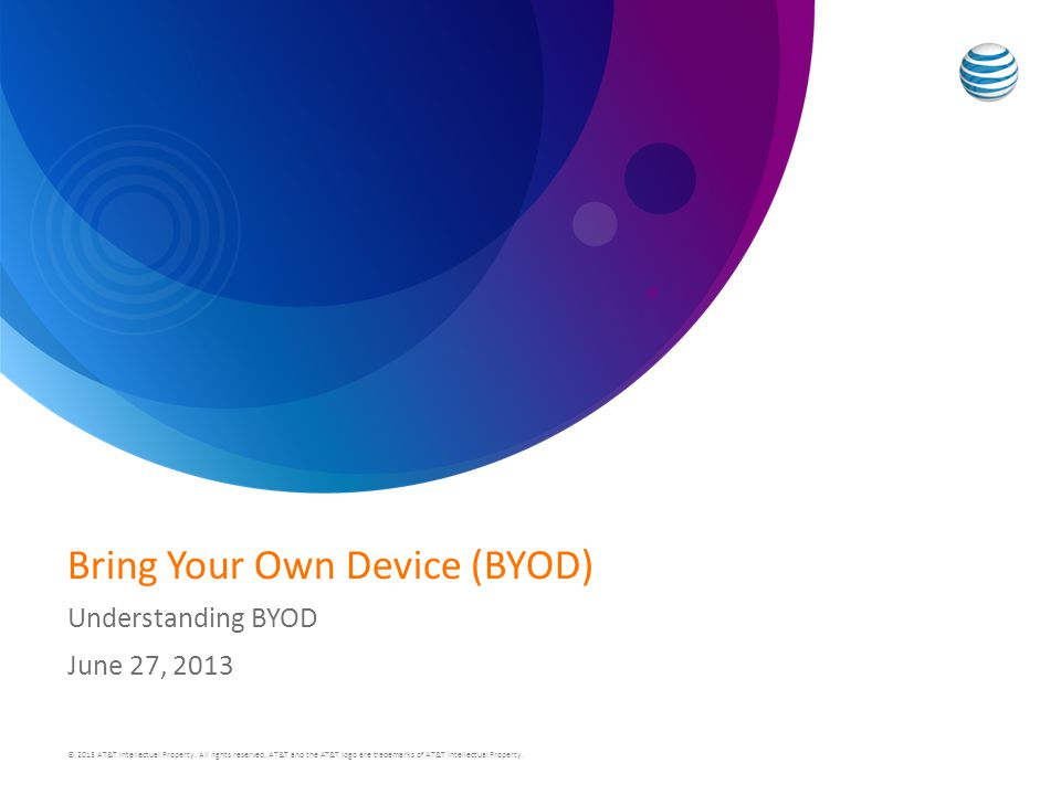 Bring Your Own Device (BYOD) Understanding BYOD June 27, 2013 © 2013 AT&T Intellectual Property.