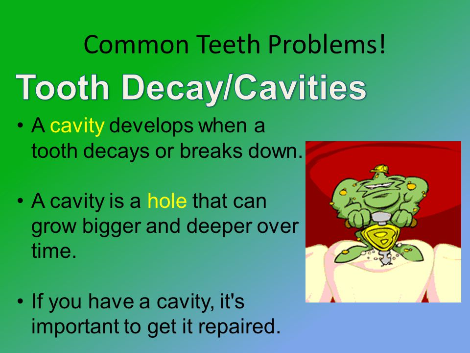 Common Teeth Problems. A cavity develops when a tooth decays or breaks down.