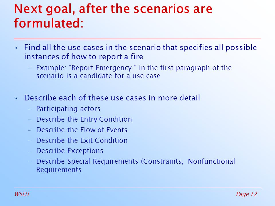 Page 12W5D1 Next goal, after the scenarios are formulated: Find all the use cases in the scenario that specifies all possible instances of how to report a fire –Example: Report Emergency in the first paragraph of the scenario is a candidate for a use case Describe each of these use cases in more detail –Participating actors –Describe the Entry Condition –Describe the Flow of Events –Describe the Exit Condition –Describe Exceptions –Describe Special Requirements (Constraints, Nonfunctional Requirements