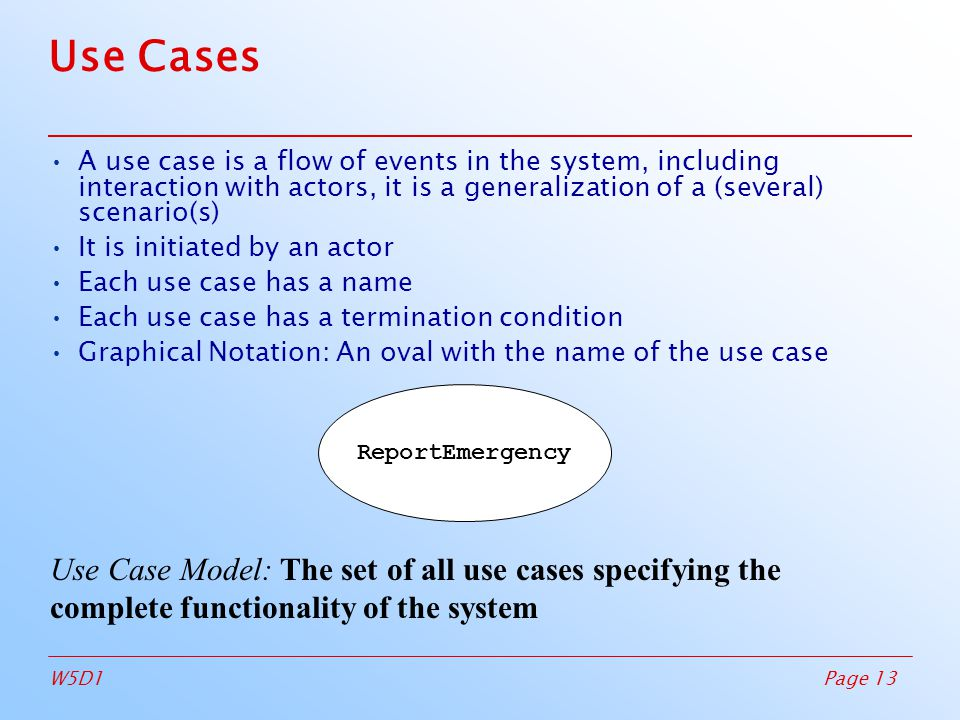 Page 13W5D1 ReportEmergency Use Cases A use case is a flow of events in the system, including interaction with actors, it is a generalization of a (several) scenario(s)‏ It is initiated by an actor Each use case has a name Each use case has a termination condition Graphical Notation: An oval with the name of the use case Use Case Model: The set of all use cases specifying the complete functionality of the system