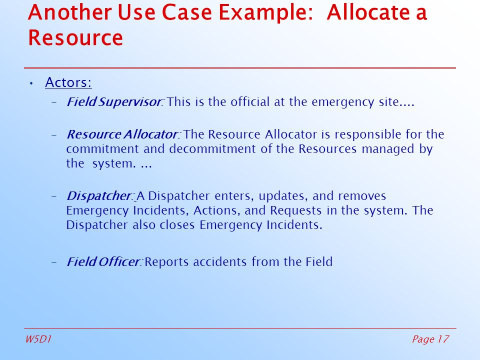 Page 17W5D1 Another Use Case Example: Allocate a Resource Actors: –Field Supervisor: This is the official at the emergency site....
